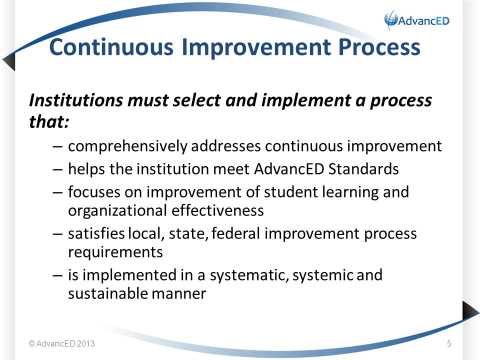 Institutions must select and implement a process that: – comprehensively addresses continuous improvement – helps the institution meet AdvancED Standards – focuses on improvement of student learning and organizational effectiveness – satisfies local, state, federal improvement process requirements – is implemented in a systematic, systemic and sustainable manner Continuous Improvement Process © AdvancED 20135