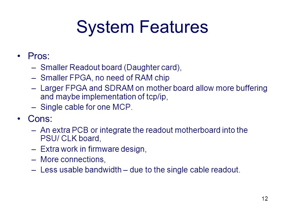 12 System Features Pros: –Smaller Readout board (Daughter card), –Smaller FPGA, no need of RAM chip –Larger FPGA and SDRAM on mother board allow more buffering and maybe implementation of tcp/ip, –Single cable for one MCP.