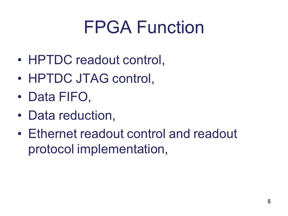 6 FPGA Function HPTDC readout control, HPTDC JTAG control, Data FIFO, Data reduction, Ethernet readout control and readout protocol implementation,