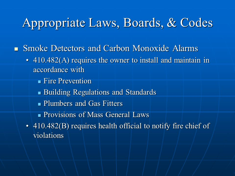Appropriate Laws, Boards, & Codes Smoke Detectors and Carbon Monoxide Alarms Smoke Detectors and Carbon Monoxide Alarms (A) requires the owner to install and maintain in accordance with (A) requires the owner to install and maintain in accordance with Fire Prevention Fire Prevention Building Regulations and Standards Building Regulations and Standards Plumbers and Gas Fitters Plumbers and Gas Fitters Provisions of Mass General Laws Provisions of Mass General Laws (B) requires health official to notify fire chief of violations (B) requires health official to notify fire chief of violations