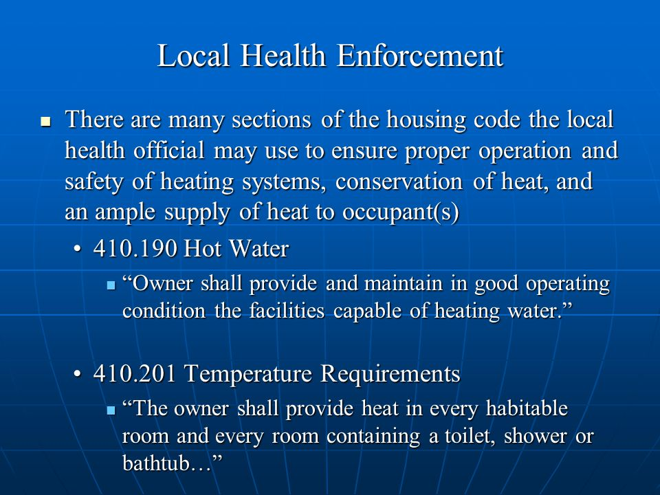 Local Health Enforcement There are many sections of the housing code the local health official may use to ensure proper operation and safety of heating systems, conservation of heat, and an ample supply of heat to occupant(s) There are many sections of the housing code the local health official may use to ensure proper operation and safety of heating systems, conservation of heat, and an ample supply of heat to occupant(s) Hot Water Hot Water Owner shall provide and maintain in good operating condition the facilities capable of heating water. Owner shall provide and maintain in good operating condition the facilities capable of heating water Temperature Requirements Temperature Requirements The owner shall provide heat in every habitable room and every room containing a toilet, shower or bathtub… The owner shall provide heat in every habitable room and every room containing a toilet, shower or bathtub…