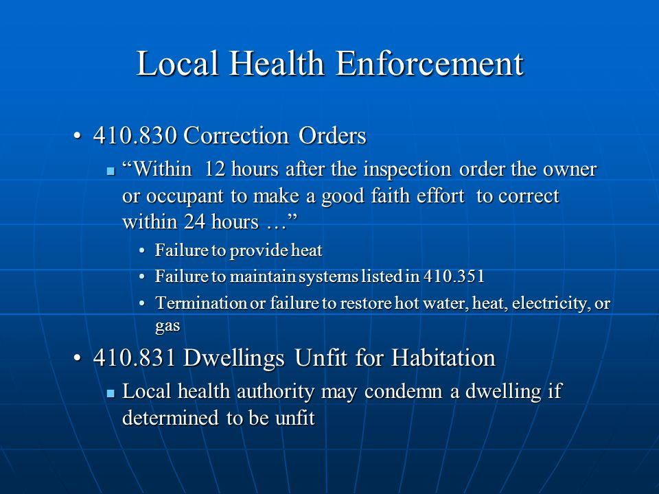 Local Health Enforcement Correction Orders Correction Orders Within 12 hours after the inspection order the owner or occupant to make a good faith effort to correct within 24 hours … Within 12 hours after the inspection order the owner or occupant to make a good faith effort to correct within 24 hours … Failure to provide heatFailure to provide heat Failure to maintain systems listed in Failure to maintain systems listed in Termination or failure to restore hot water, heat, electricity, or gasTermination or failure to restore hot water, heat, electricity, or gas Dwellings Unfit for Habitation Dwellings Unfit for Habitation Local health authority may condemn a dwelling if determined to be unfit Local health authority may condemn a dwelling if determined to be unfit