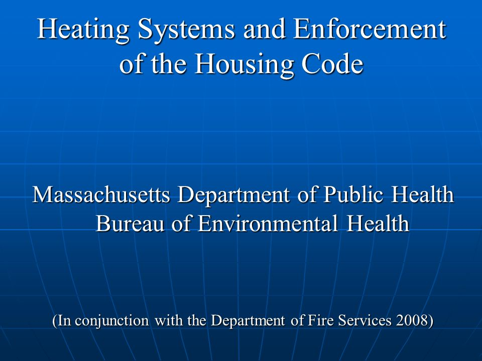 Heating Systems and Enforcement of the Housing Code Massachusetts Department of Public Health Bureau of Environmental Health (In conjunction with the Department of Fire Services 2008)