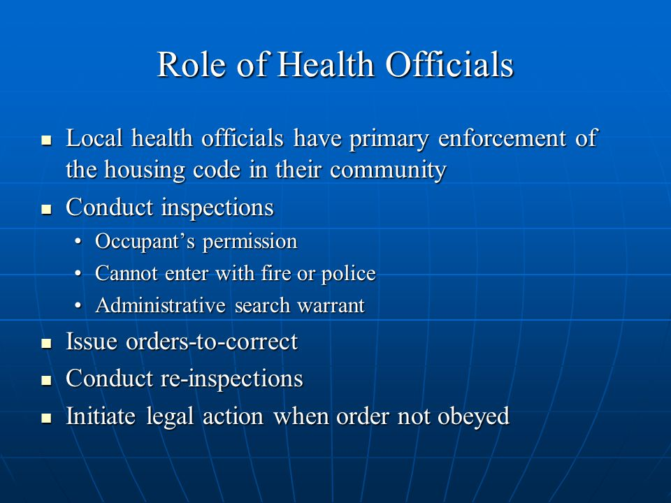 Role of Health Officials Local health officials have primary enforcement of the housing code in their community Local health officials have primary enforcement of the housing code in their community Conduct inspections Conduct inspections Occupant's permissionOccupant's permission Cannot enter with fire or policeCannot enter with fire or police Administrative search warrantAdministrative search warrant Issue orders-to-correct Issue orders-to-correct Conduct re-inspections Conduct re-inspections Initiate legal action when order not obeyed Initiate legal action when order not obeyed