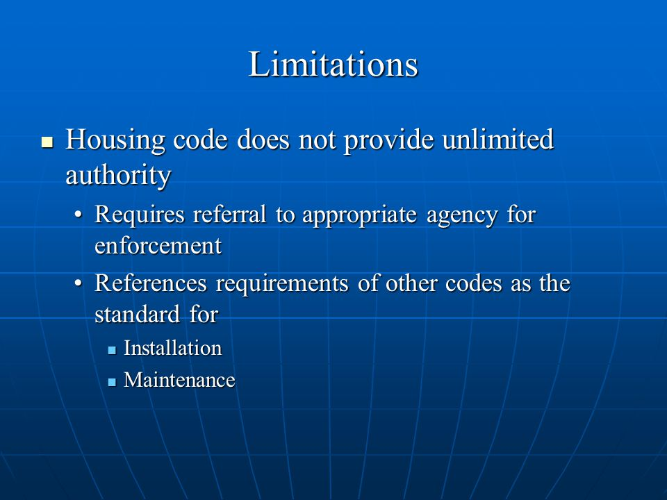Limitations Housing code does not provide unlimited authority Housing code does not provide unlimited authority Requires referral to appropriate agency for enforcementRequires referral to appropriate agency for enforcement References requirements of other codes as the standard forReferences requirements of other codes as the standard for Installation Installation Maintenance Maintenance