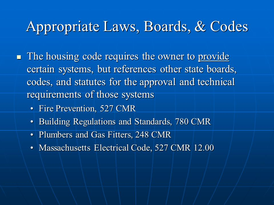 Appropriate Laws, Boards, & Codes The housing code requires the owner to provide certain systems, but references other state boards, codes, and statutes for the approval and technical requirements of those systems The housing code requires the owner to provide certain systems, but references other state boards, codes, and statutes for the approval and technical requirements of those systems Fire Prevention, 527 CMRFire Prevention, 527 CMR Building Regulations and Standards, 780 CMRBuilding Regulations and Standards, 780 CMR Plumbers and Gas Fitters, 248 CMRPlumbers and Gas Fitters, 248 CMR Massachusetts Electrical Code, 527 CMR 12.00Massachusetts Electrical Code, 527 CMR 12.00