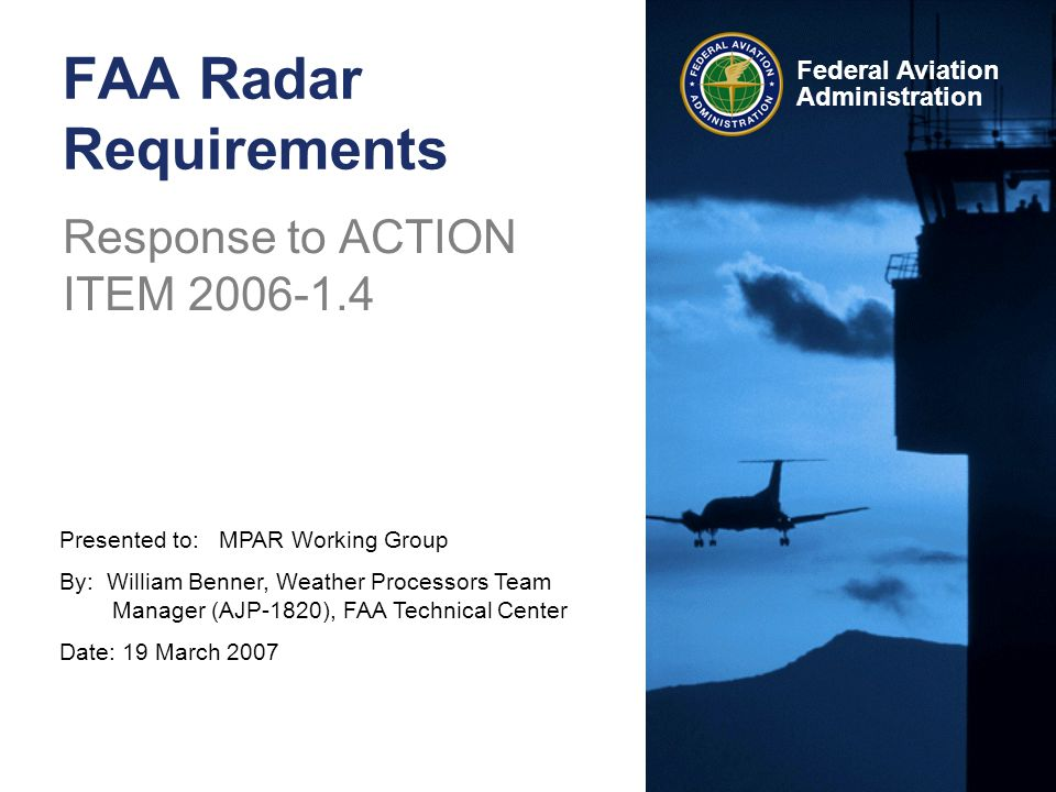 Presented to: MPAR Working Group By: William Benner, Weather Processors Team Manager (AJP-1820), FAA Technical Center Date: 19 March 2007 Federal Aviation Administration FAA Radar Requirements Response to ACTION ITEM
