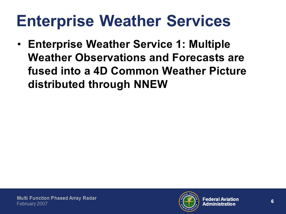 Multi Function Phased Array Radar 6 Federal Aviation Administration February 2007 Enterprise Weather Services Enterprise Weather Service 1: Multiple Weather Observations and Forecasts are fused into a 4D Common Weather Picture distributed through NNEW