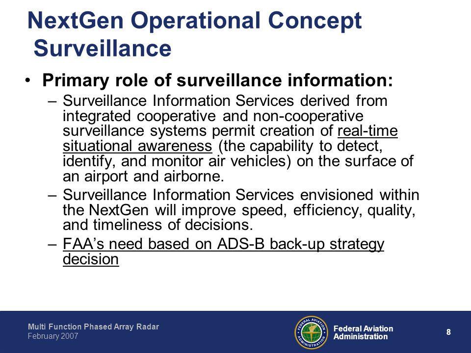 Multi Function Phased Array Radar 8 Federal Aviation Administration February 2007 NextGen Operational Concept Surveillance Primary role of surveillance information: –Surveillance Information Services derived from integrated cooperative and non-cooperative surveillance systems permit creation of real-time situational awareness (the capability to detect, identify, and monitor air vehicles) on the surface of an airport and airborne.