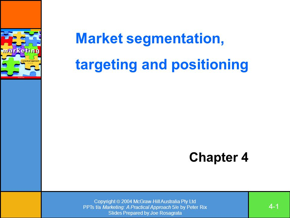 Copyright  2004 McGraw-Hill Australia Pty Ltd PPTs t/a Marketing: A Practical Approach 5/e by Peter Rix Slides Prepared by:Joe Rosagrata 4-1 Chapter 4 Market segmentation, targeting and positioning