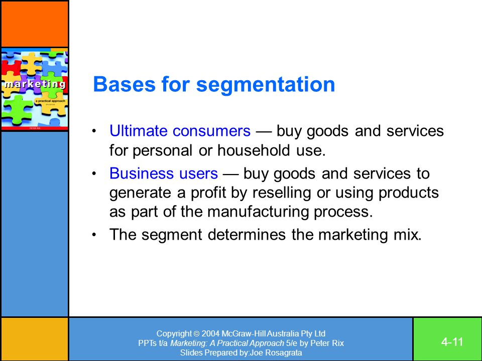 Copyright  2004 McGraw-Hill Australia Pty Ltd PPTs t/a Marketing: A Practical Approach 5/e by Peter Rix Slides Prepared by:Joe Rosagrata 4-11 Bases for segmentation Ultimate consumers — buy goods and services for personal or household use.