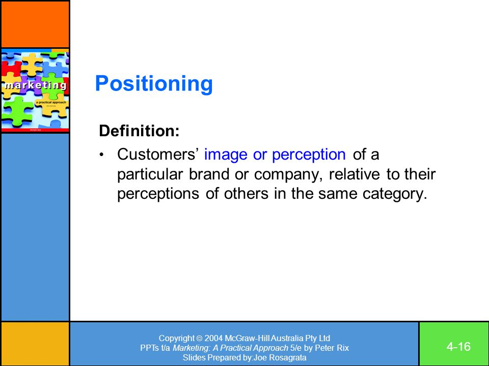 Copyright  2004 McGraw-Hill Australia Pty Ltd PPTs t/a Marketing: A Practical Approach 5/e by Peter Rix Slides Prepared by:Joe Rosagrata 4-16 Positioning Definition: Customers' image or perception of a particular brand or company, relative to their perceptions of others in the same category.