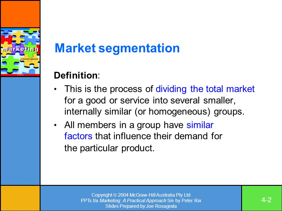 Copyright  2004 McGraw-Hill Australia Pty Ltd PPTs t/a Marketing: A Practical Approach 5/e by Peter Rix Slides Prepared by:Joe Rosagrata 4-2 Market segmentation Definition: This is the process of dividing the total market for a good or service into several smaller, internally similar (or homogeneous) groups.