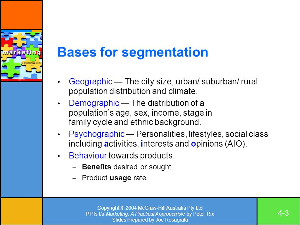Copyright  2004 McGraw-Hill Australia Pty Ltd PPTs t/a Marketing: A Practical Approach 5/e by Peter Rix Slides Prepared by:Joe Rosagrata 4-3 Bases for segmentation Geographic — The city size, urban/ suburban/ rural population distribution and climate.
