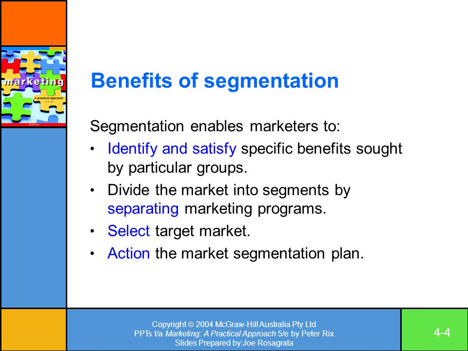 Copyright  2004 McGraw-Hill Australia Pty Ltd PPTs t/a Marketing: A Practical Approach 5/e by Peter Rix Slides Prepared by:Joe Rosagrata 4-4 Benefits of segmentation Segmentation enables marketers to: Identify and satisfy specific benefits sought by particular groups.