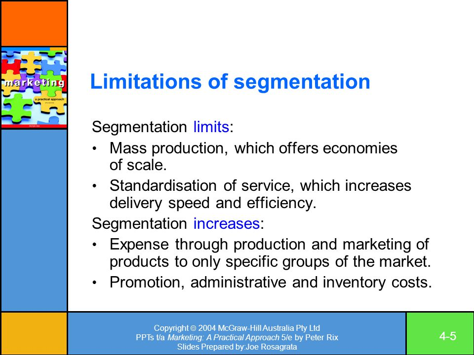 Copyright  2004 McGraw-Hill Australia Pty Ltd PPTs t/a Marketing: A Practical Approach 5/e by Peter Rix Slides Prepared by:Joe Rosagrata 4-5 Limitations of segmentation Segmentation limits: Mass production, which offers economies of scale.