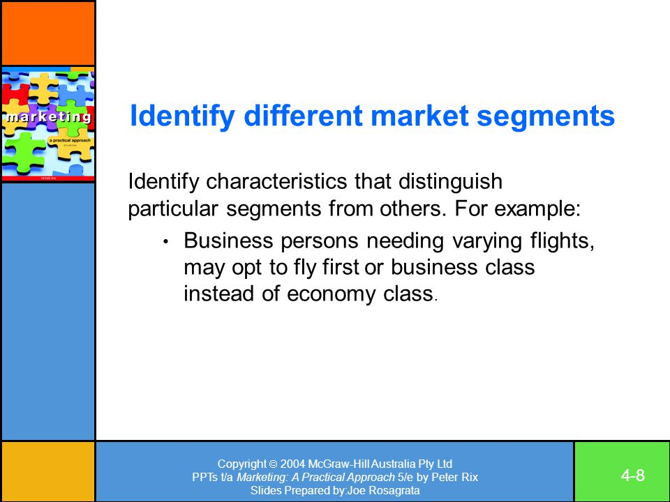 Copyright  2004 McGraw-Hill Australia Pty Ltd PPTs t/a Marketing: A Practical Approach 5/e by Peter Rix Slides Prepared by:Joe Rosagrata 4-8 Identify different market segments Identify characteristics that distinguish particular segments from others.