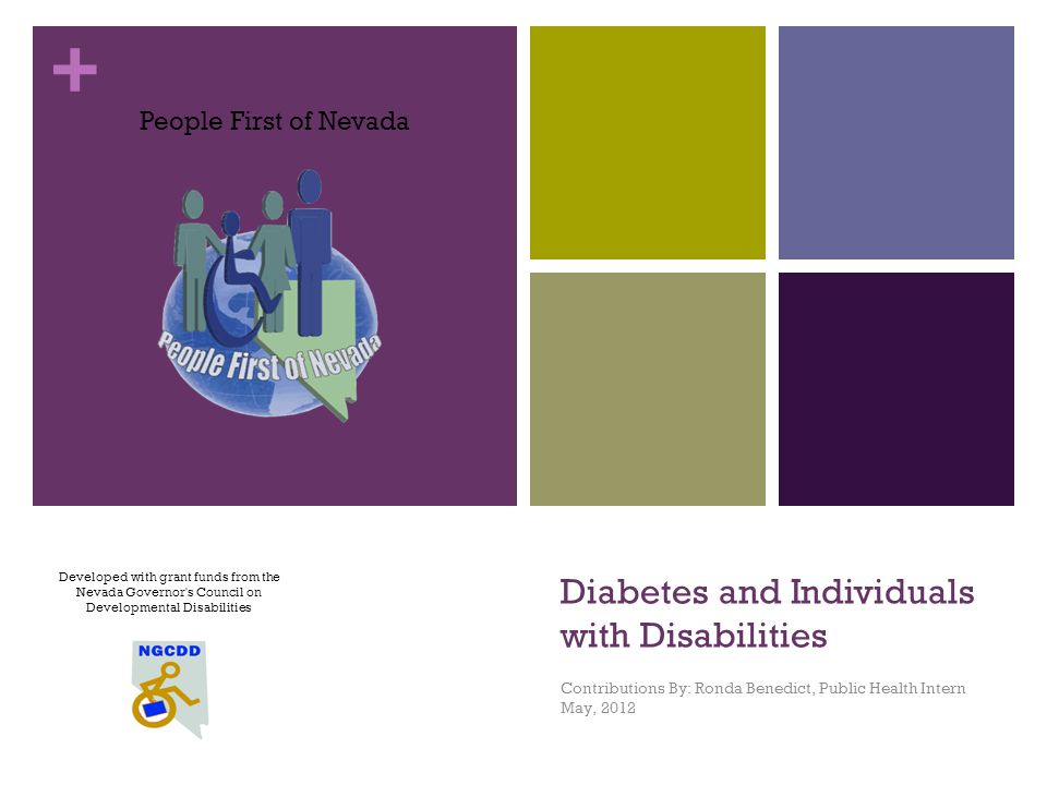 + Diabetes and Individuals with Disabilities Contributions By: Ronda Benedict, Public Health Intern May, 2012 Developed with grant funds from the Nevada Governor s Council on Developmental Disabilities People First of Nevada