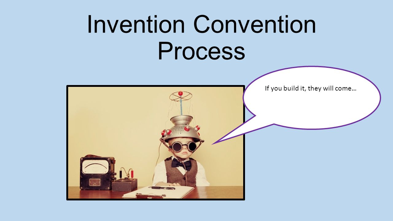 1 invention convention process if you build it they will come