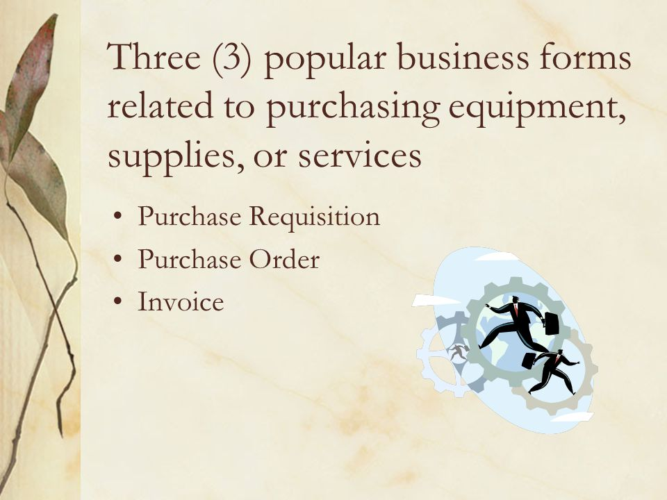 Three (3) popular business forms related to purchasing equipment, supplies, or services Purchase Requisition Purchase Order Invoice