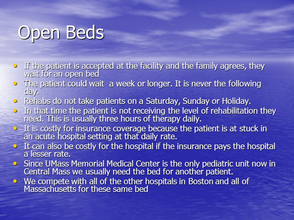 Open Beds If the patient is accepted at the facility and the family agrees, they wait for an open bed If the patient is accepted at the facility and the family agrees, they wait for an open bed The patient could wait a week or longer.