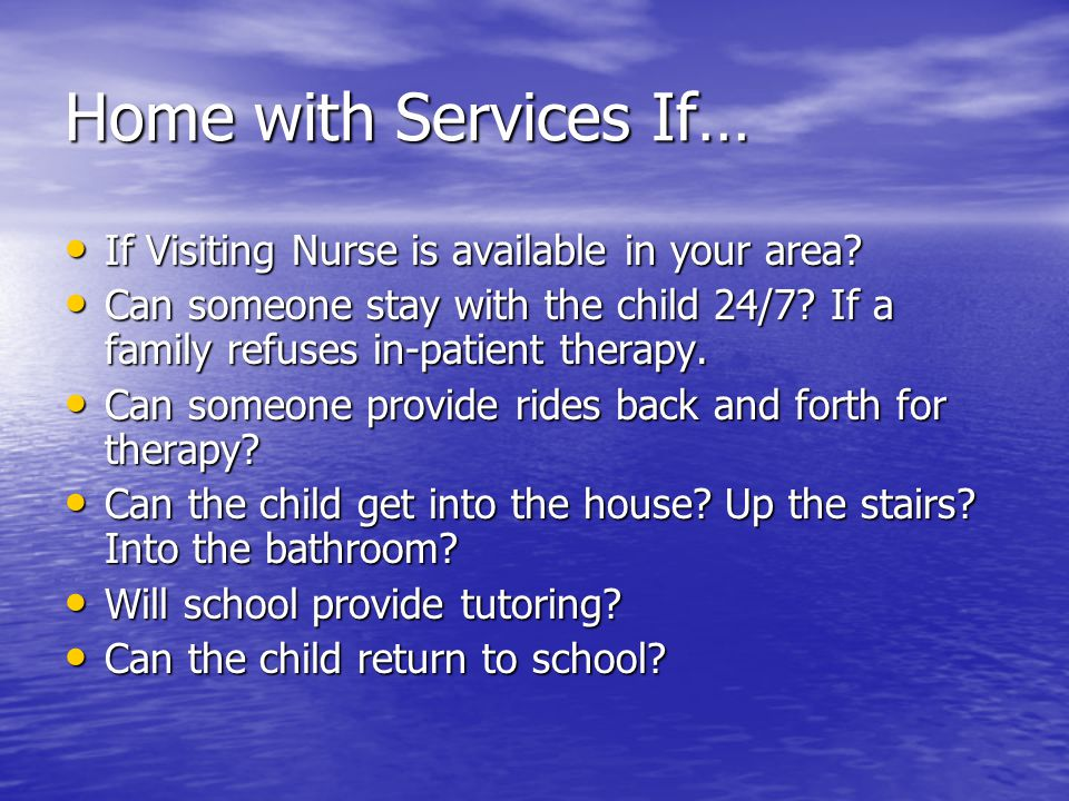 Home with Services If… If Visiting Nurse is available in your area.