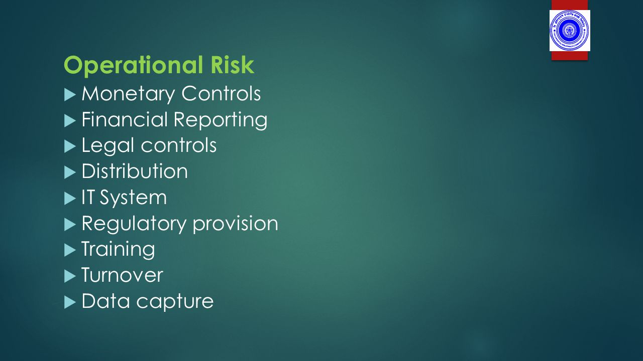 Operational Risk  Monetary Controls  Financial Reporting  Legal controls  Distribution  IT System  Regulatory provision  Training  Turnover  Data capture