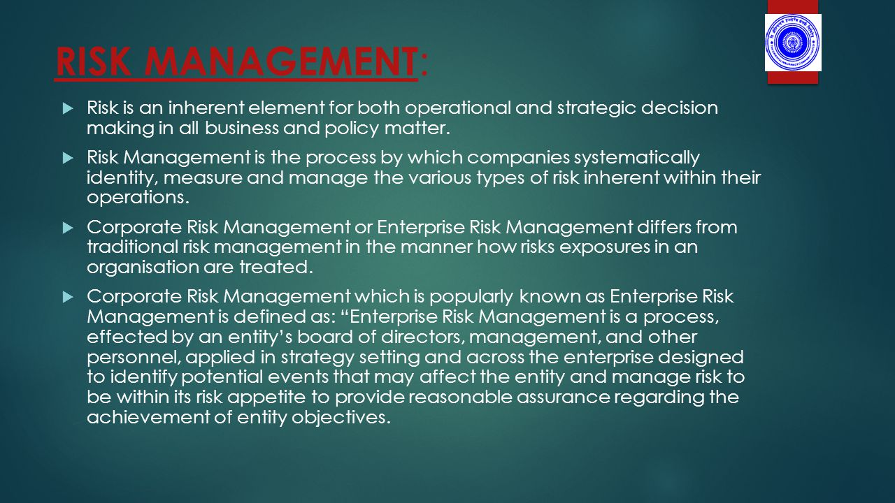 RISK MANAGEMENT :  Risk is an inherent element for both operational and strategic decision making in all business and policy matter.
