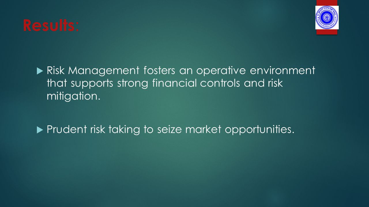 Results :  Risk Management fosters an operative environment that supports strong financial controls and risk mitigation.