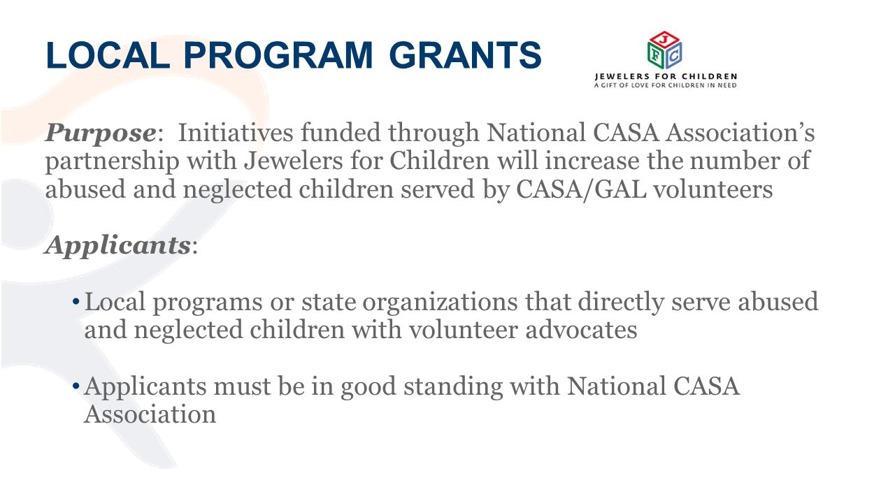 Purpose: Initiatives funded through National CASA Association's partnership with Jewelers for Children will increase the number of abused and neglected children served by CASA/GAL volunteers Applicants: Local programs or state organizations that directly serve abused and neglected children with volunteer advocates Applicants must be in good standing with National CASA Association