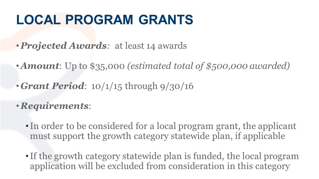 LOCAL PROGRAM GRANTS Projected Awards: at least 14 awards Amount: Up to $35,000 (estimated total of $500,000 awarded) Grant Period: 10/1/15 through 9/30/16 Requirements: In order to be considered for a local program grant, the applicant must support the growth category statewide plan, if applicable If the growth category statewide plan is funded, the local program application will be excluded from consideration in this category