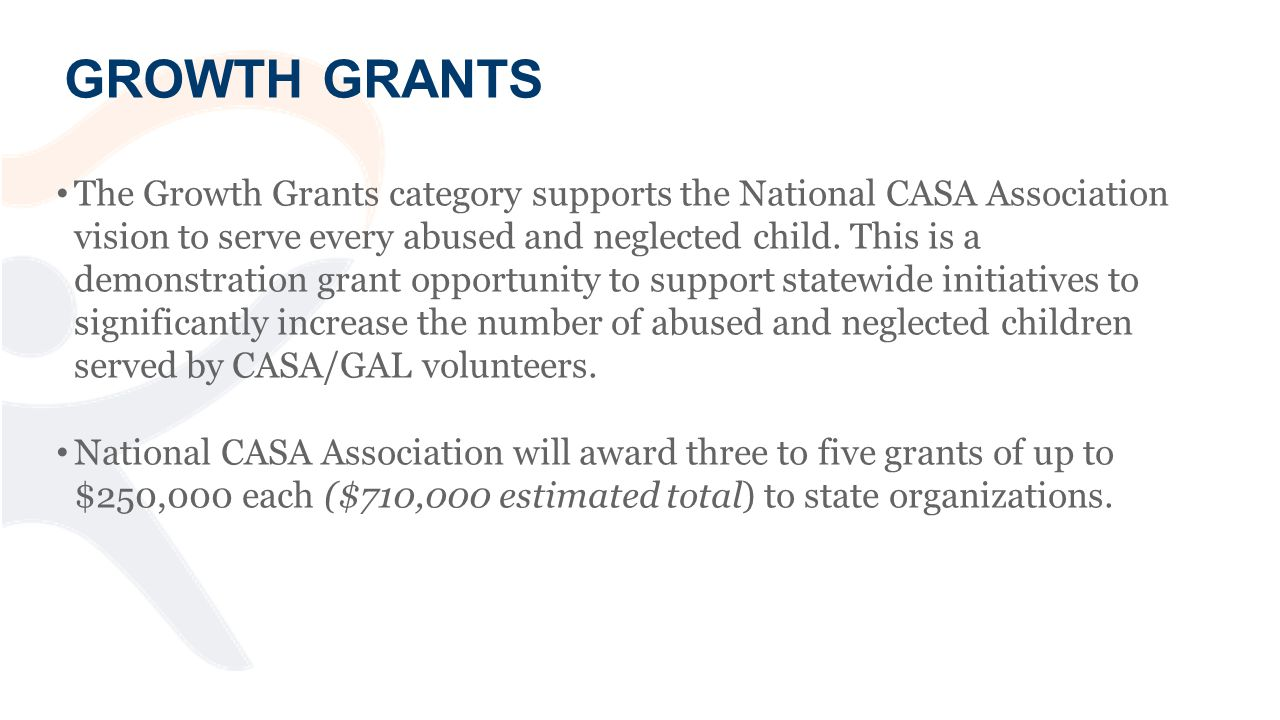 GROWTH GRANTS The Growth Grants category supports the National CASA Association vision to serve every abused and neglected child.