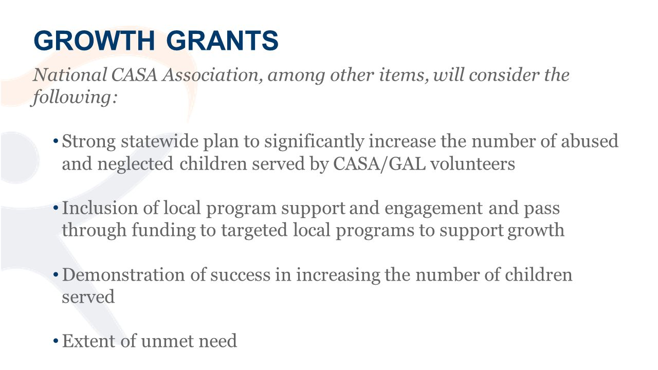 GROWTH GRANTS National CASA Association, among other items, will consider the following: Strong statewide plan to significantly increase the number of abused and neglected children served by CASA/GAL volunteers Inclusion of local program support and engagement and pass through funding to targeted local programs to support growth Demonstration of success in increasing the number of children served Extent of unmet need