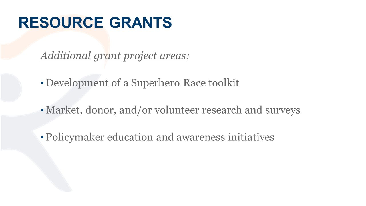 RESOURCE GRANTS Additional grant project areas: Development of a Superhero Race toolkit Market, donor, and/or volunteer research and surveys Policymaker education and awareness initiatives