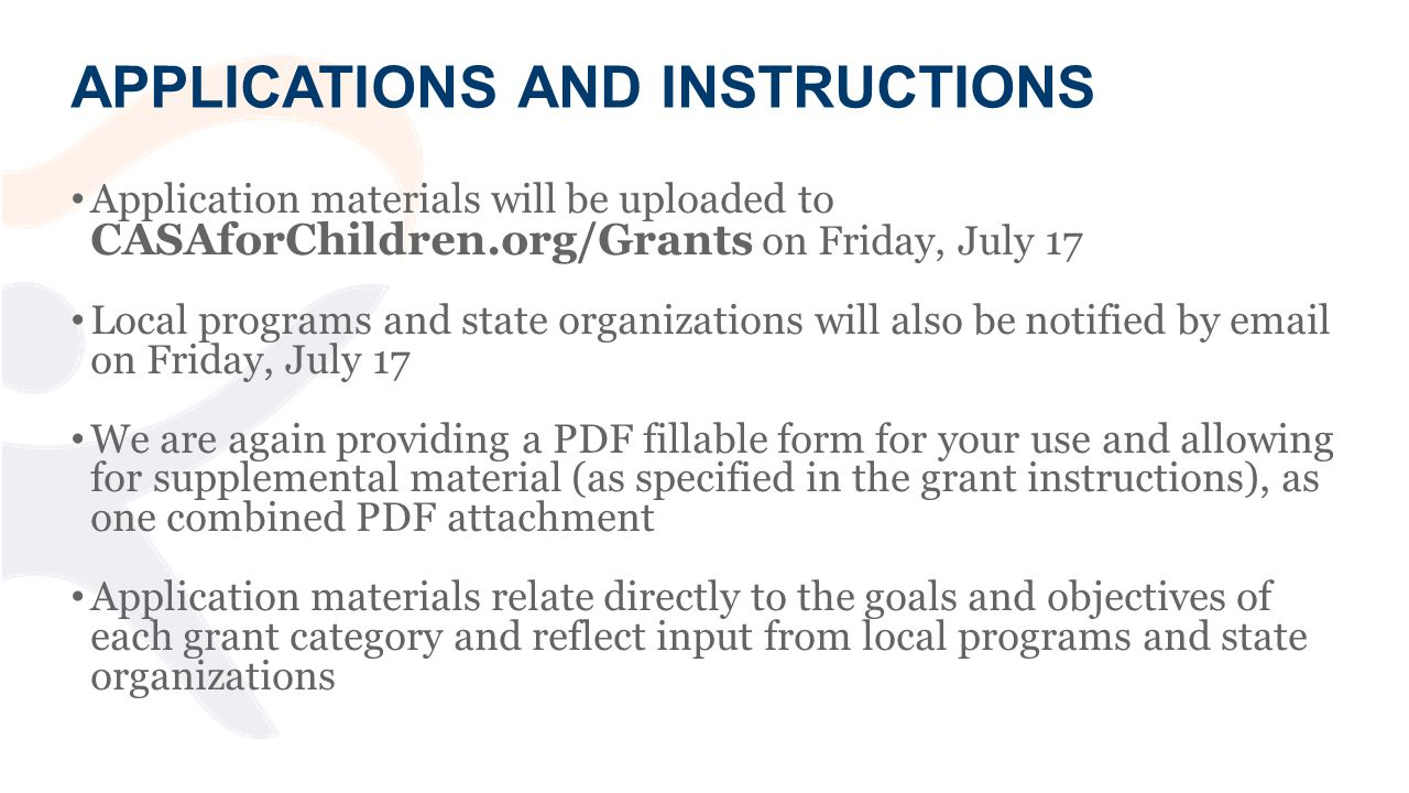 APPLICATIONS AND INSTRUCTIONS Application materials will be uploaded to CASAforChildren.org/Grants on Friday, July 17 Local programs and state organizations will also be notified by  on Friday, July 17 We are again providing a PDF fillable form for your use and allowing for supplemental material (as specified in the grant instructions), as one combined PDF attachment Application materials relate directly to the goals and objectives of each grant category and reflect input from local programs and state organizations