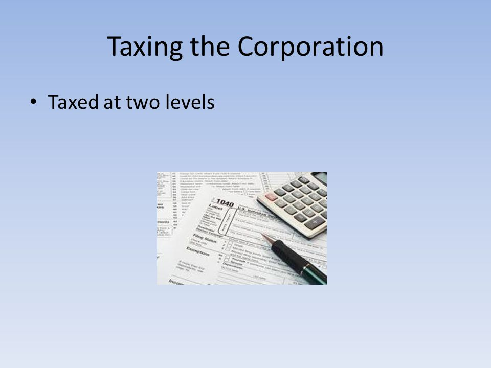 Taxing the Corporation Taxed at two levels