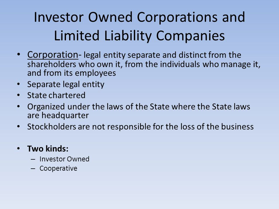 Investor Owned Corporations and Limited Liability Companies Corporation- legal entity separate and distinct from the shareholders who own it, from the individuals who manage it, and from its employees Separate legal entity State chartered Organized under the laws of the State where the State laws are headquarter Stockholders are not responsible for the loss of the business Two kinds: – Investor Owned – Cooperative
