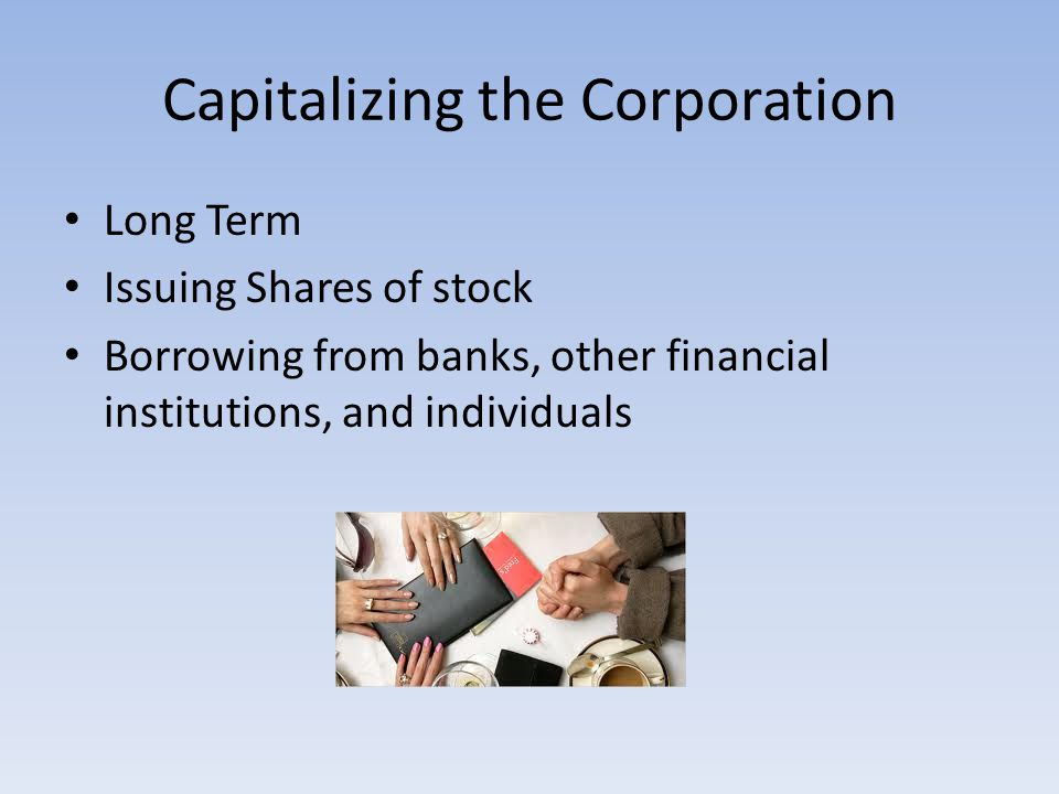 Capitalizing the Corporation Long Term Issuing Shares of stock Borrowing from banks, other financial institutions, and individuals