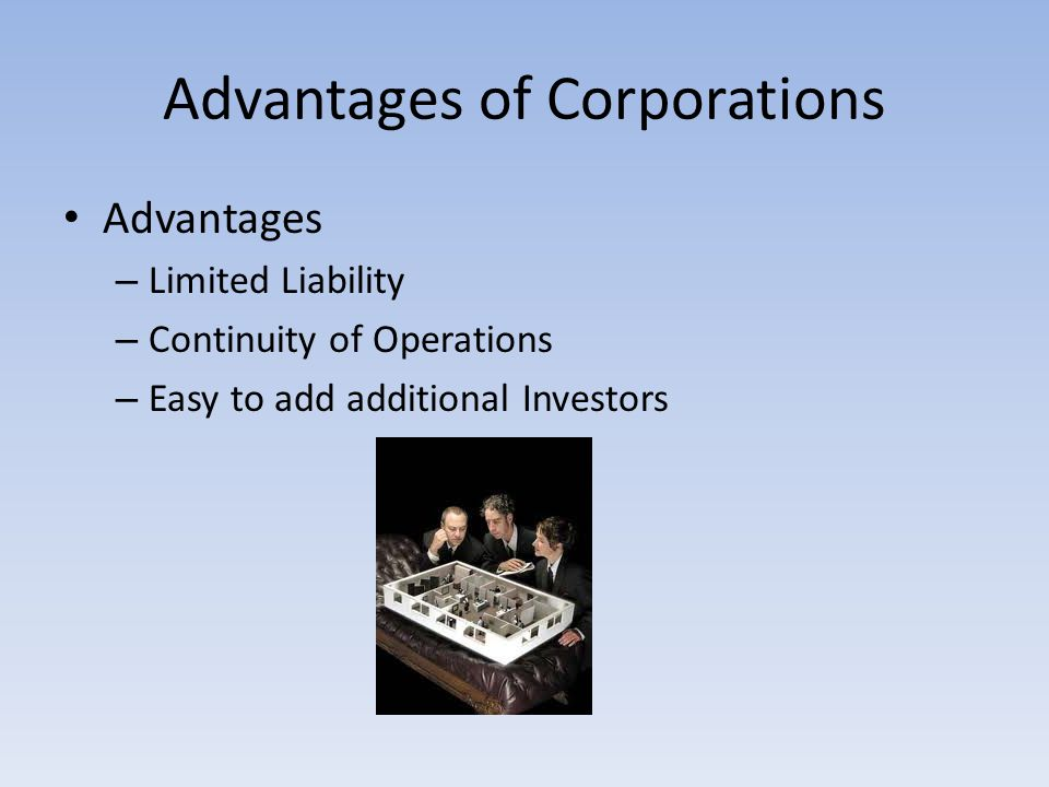 Advantages of Corporations Advantages – Limited Liability – Continuity of Operations – Easy to add additional Investors