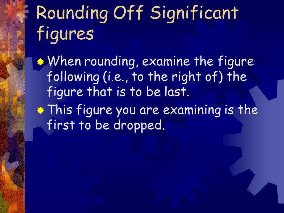 Rounding Off Significant figures  When rounding, examine the figure following (i.e., to the right of) the figure that is to be last.