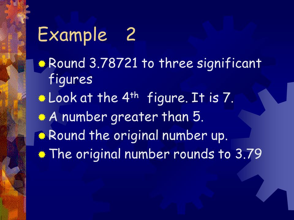 Example 2  Round to three significant figures  Look at the 4 th figure.