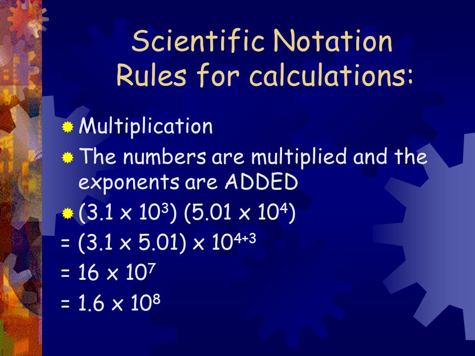 Scientific Notation Rules for calculations:  Multiplication  The numbers are multiplied and the exponents are ADDED  (3.1 x 10 3 ) (5.01 x 10 4 ) = (3.1 x 5.01) x = 16 x 10 7 = 1.6 x 10 8