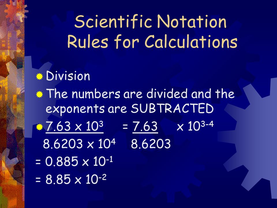 Scientific Notation Rules for Calculations  Division  The numbers are divided and the exponents are SUBTRACTED  7.63 x 10 3 = 7.63 x x = x = 8.85 x 10 -2