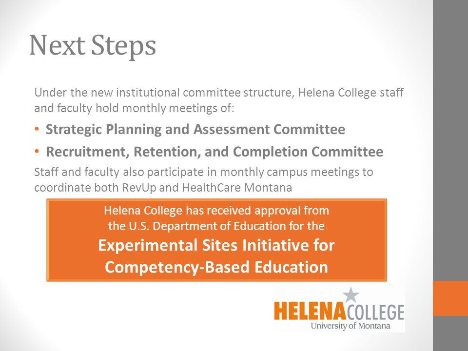 Next Steps Under the new institutional committee structure, Helena College staff and faculty hold monthly meetings of: Strategic Planning and Assessment Committee Recruitment, Retention, and Completion Committee Staff and faculty also participate in monthly campus meetings to coordinate both RevUp and HealthCare Montana Helena College has received approval from the U.S.
