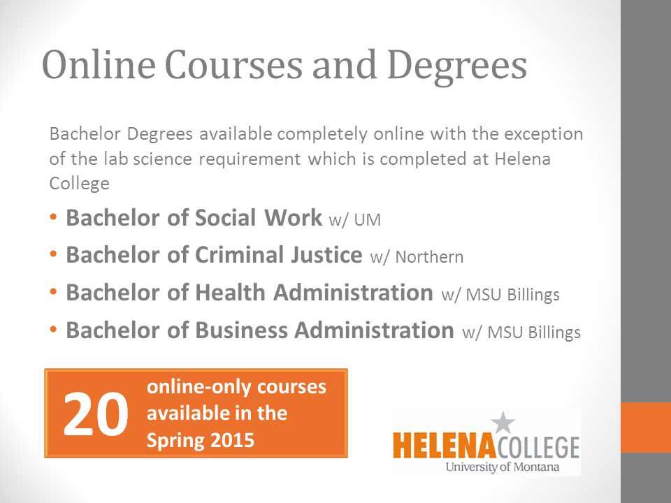 20 Online Courses and Degrees Bachelor Degrees available completely online with the exception of the lab science requirement which is completed at Helena College Bachelor of Social Work w/ UM Bachelor of Criminal Justice w/ Northern Bachelor of Health Administration w/ MSU Billings Bachelor of Business Administration w/ MSU Billings online-only courses available in the Spring 2015