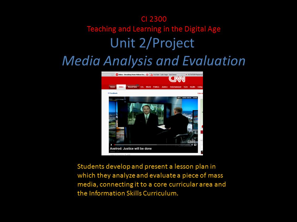 CI 2300 Teaching and Learning in the Digital Age Unit 2/Project Media Analysis and Evaluation Students develop and present a lesson plan in which they analyze and evaluate a piece of mass media, connecting it to a core curricular area and the Information Skills Curriculum.
