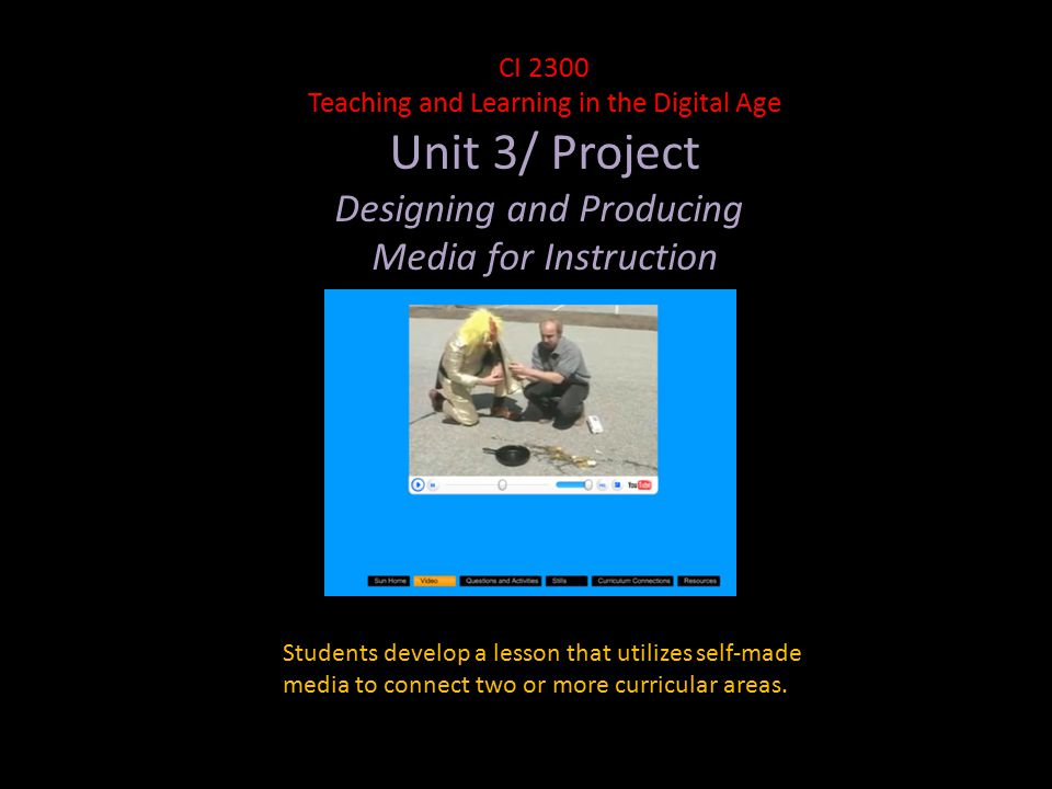CI 2300 Teaching and Learning in the Digital Age Unit 3/ Project Designing and Producing Media for Instruction Students develop a lesson that utilizes self-made media to connect two or more curricular areas.