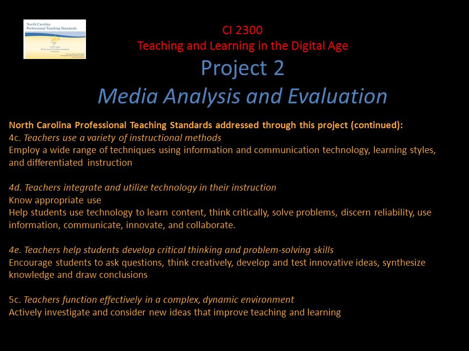 CI 2300 Teaching and Learning in the Digital Age Project 2 Media Analysis and Evaluation North Carolina Professional Teaching Standards addressed through this project (continued): 4c.
