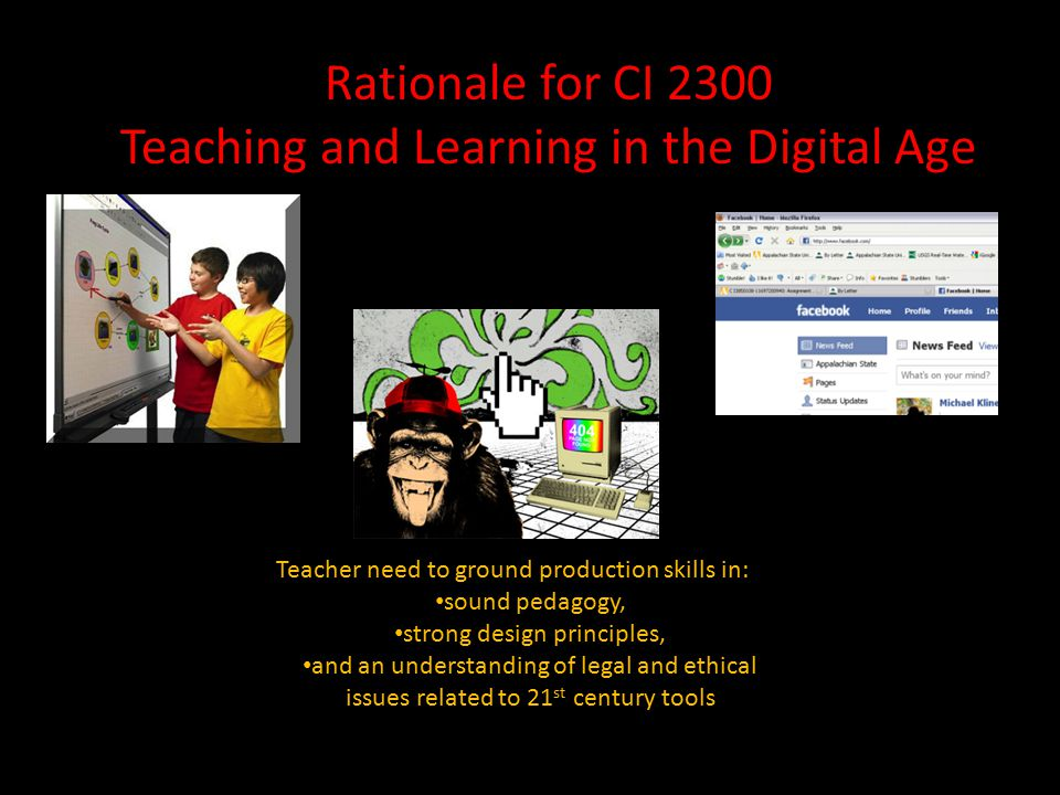 Rationale for CI 2300 Teaching and Learning in the Digital Age Teacher need to ground production skills in: sound pedagogy, strong design principles, and an understanding of legal and ethical issues related to 21 st century tools