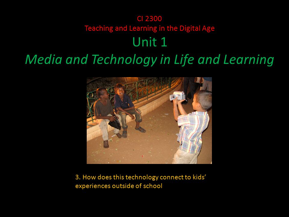 CI 2300 Teaching and Learning in the Digital Age Unit 1 Media and Technology in Life and Learning 3.